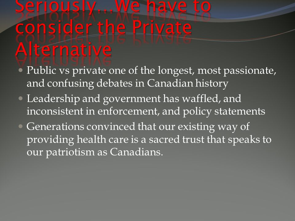 Public vs private one of the longest, most passionate, and confusing debates in Canadian history Leadership and government has waffled, and inconsistent in enforcement, and policy statements Generations convinced that our existing way of providing health care is a sacred trust that speaks to our patriotism as Canadians.