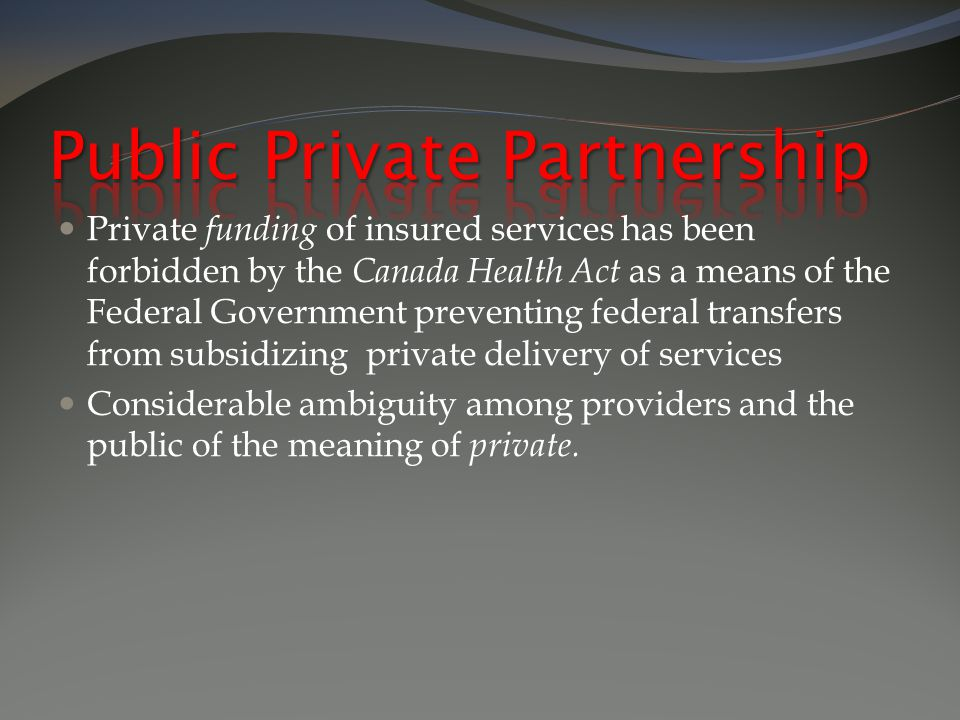 Private funding of insured services has been forbidden by the Canada Health Act as a means of the Federal Government preventing federal transfers from subsidizing private delivery of services Considerable ambiguity among providers and the public of the meaning of private.