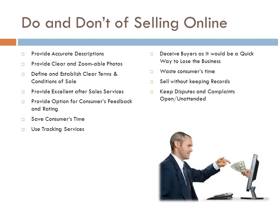Do and Don't of Selling Online  Provide Accurate Descriptions  Provide Clear and Zoom-able Photos  Define and Establish Clear Terms & Conditions of Sale  Provide Excellent after Sales Services  Provide Option for Consumer's Feedback and Rating  Save Consumer's Time  Use Tracking Services  Deceive Buyers as It would be a Quick Way to Lose the Business  Waste consumer's time  Sell without keeping Records  Keep Disputes and Complaints Open/Unattended