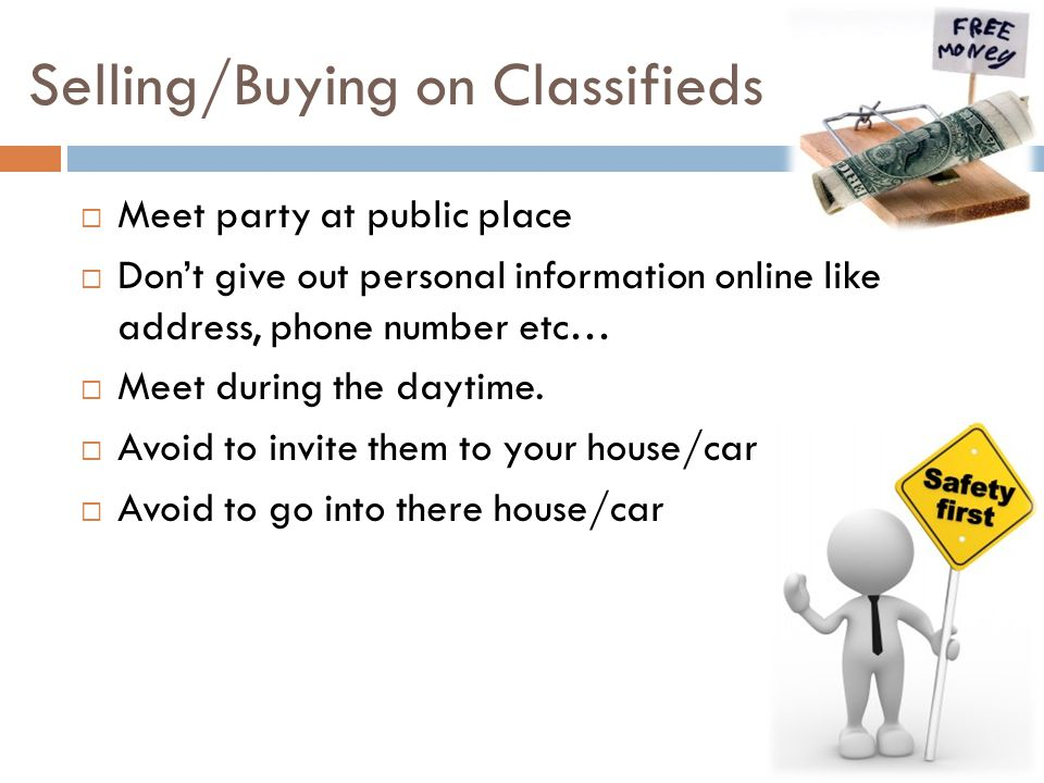 Selling/Buying on Classifieds  Meet party at public place  Don't give out personal information online like address, phone number etc…  Meet during the daytime.