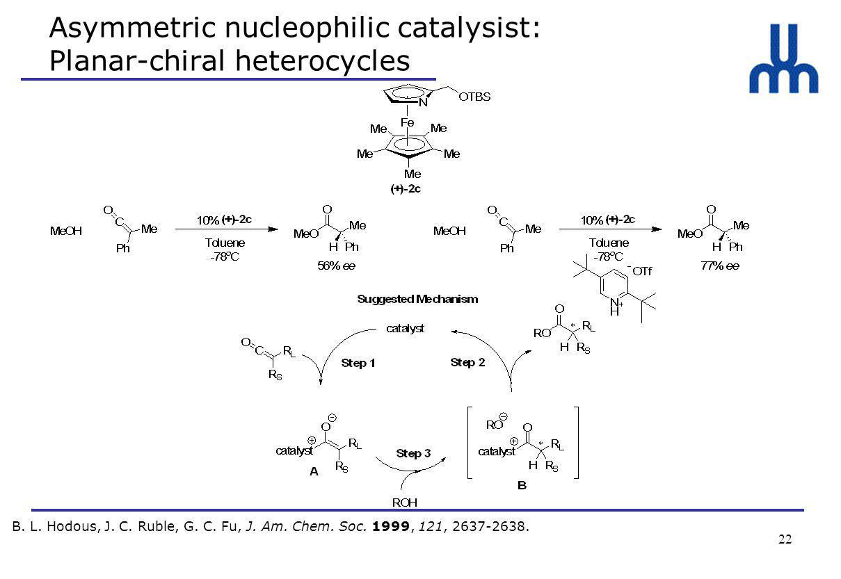 22 Asymmetric nucleophilic catalysist: Planar-chiral heterocycles B.