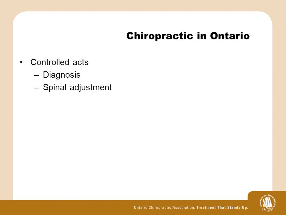 Chiropractic in Ontario Controlled acts –Diagnosis –Spinal adjustment