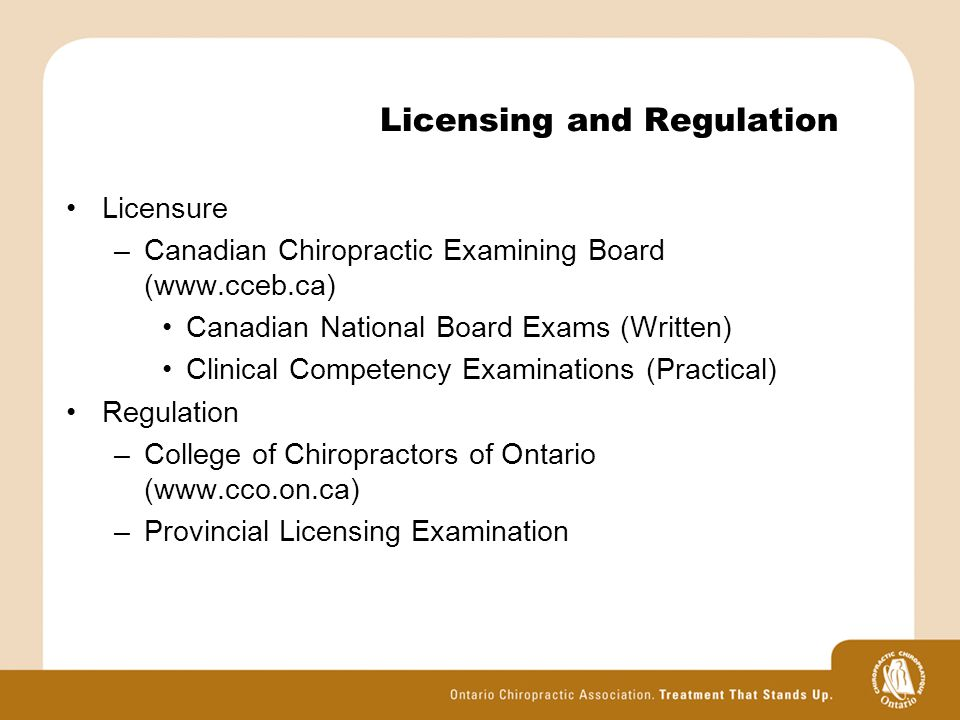 Licensing and Regulation Licensure –Canadian Chiropractic Examining Board (www.cceb.ca) Canadian National Board Exams (Written) Clinical Competency Examinations (Practical) Regulation –College of Chiropractors of Ontario (www.cco.on.ca) –Provincial Licensing Examination