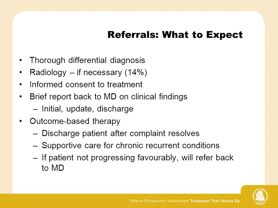 Referrals: What to Expect Thorough differential diagnosis Radiology – if necessary (14%) Informed consent to treatment Brief report back to MD on clinical findings –Initial, update, discharge Outcome-based therapy –Discharge patient after complaint resolves –Supportive care for chronic recurrent conditions –If patient not progressing favourably, will refer back to MD