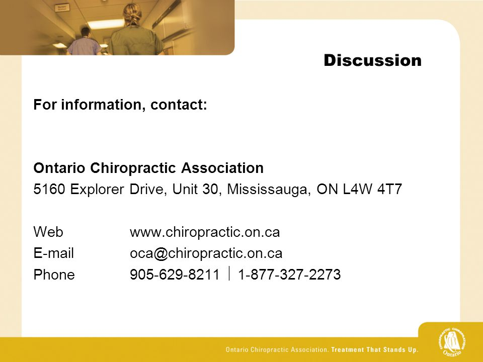 Discussion For information, contact: Ontario Chiropractic Association 5160 Explorer Drive, Unit 30, Mississauga, ON L4W 4T7 Webwww.chiropractic.on.ca E-mailoca@chiropractic.on.ca Phone905-629-8211  1-877-327-2273