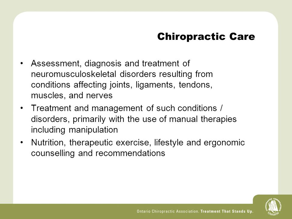 Chiropractic Care Assessment, diagnosis and treatment of neuromusculoskeletal disorders resulting from conditions affecting joints, ligaments, tendons, muscles, and nerves Treatment and management of such conditions / disorders, primarily with the use of manual therapies including manipulation Nutrition, therapeutic exercise, lifestyle and ergonomic counselling and recommendations