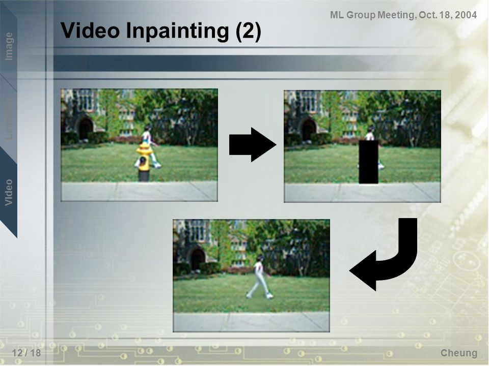 Image Learning Video ML Group Meeting, Oct. 18, 2004 Cheung12 / 18 Video Inpainting (2)