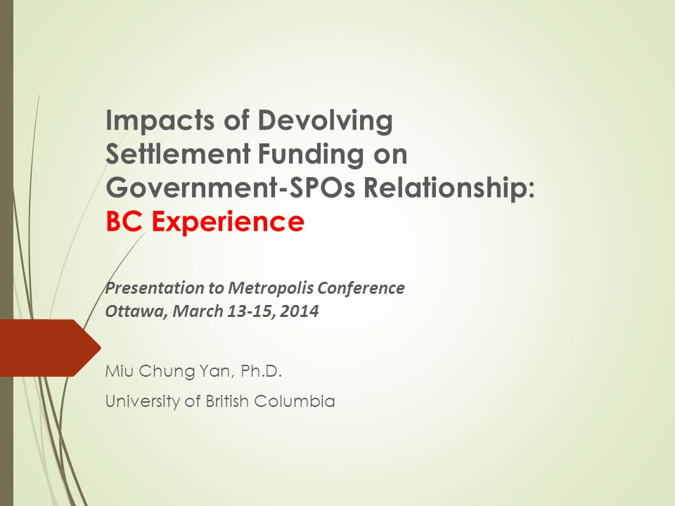 Impacts of Devolving Settlement Funding on Government-SPOs Relationship: BC Experience Presentation to Metropolis Conference Ottawa, March 13-15, 2014 Miu Chung Yan, Ph.D.