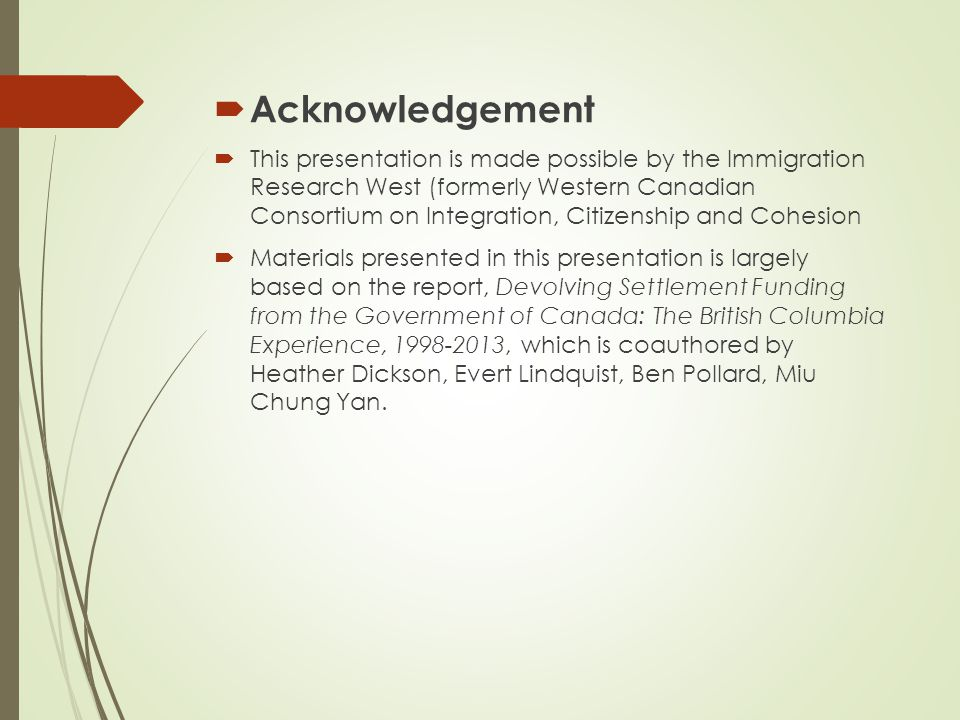  Acknowledgement  This presentation is made possible by the Immigration Research West (formerly Western Canadian Consortium on Integration, Citizenship and Cohesion  Materials presented in this presentation is largely based on the report, Devolving Settlement Funding from the Government of Canada: The British Columbia Experience, 1998-2013, which is coauthored by Heather Dickson, Evert Lindquist, Ben Pollard, Miu Chung Yan.