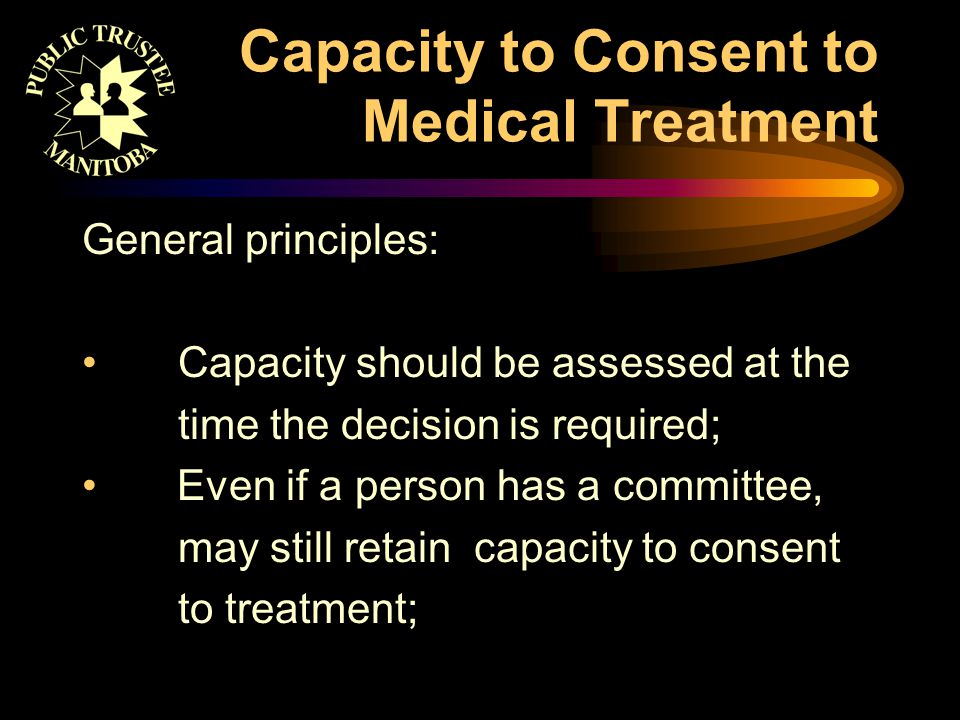 Capacity to Consent to Medical Treatment General principles: Capacity should be assessed at the time the decision is required; Even if a person has a committee, may still retain capacity to consent to treatment;