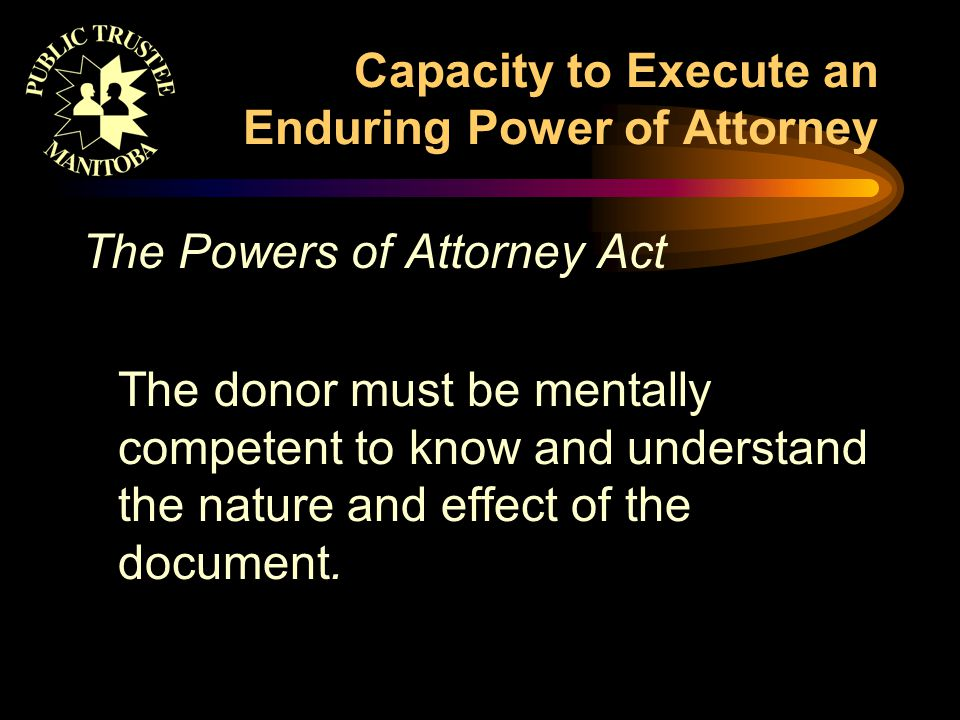 Capacity to Execute an Enduring Power of Attorney The Powers of Attorney Act The donor must be mentally competent to know and understand the nature and effect of the document.