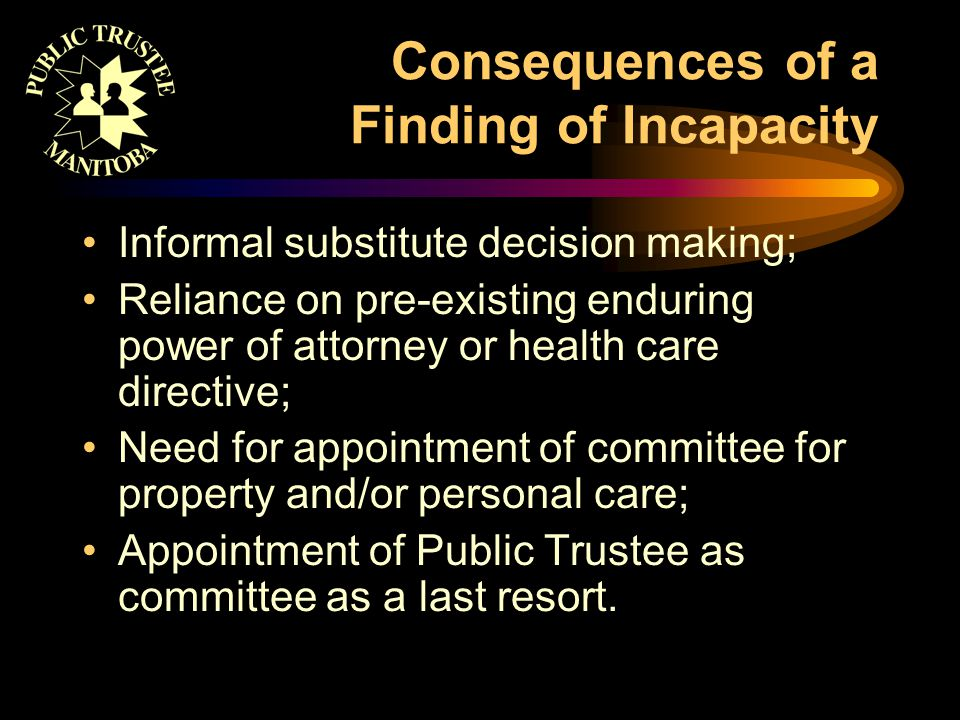 Consequences of a Finding of Incapacity Informal substitute decision making; Reliance on pre-existing enduring power of attorney or health care directive; Need for appointment of committee for property and/or personal care; Appointment of Public Trustee as committee as a last resort.