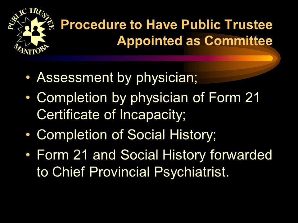 Procedure to Have Public Trustee Appointed as Committee Assessment by physician; Completion by physician of Form 21 Certificate of Incapacity; Completion of Social History; Form 21 and Social History forwarded to Chief Provincial Psychiatrist.