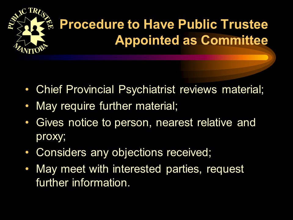 Procedure to Have Public Trustee Appointed as Committee Chief Provincial Psychiatrist reviews material; May require further material; Gives notice to person, nearest relative and proxy; Considers any objections received; May meet with interested parties, request further information.
