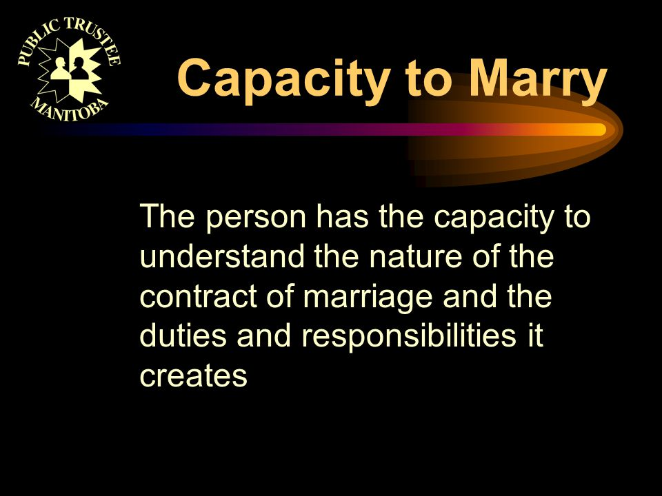 Capacity to Marry The person has the capacity to understand the nature of the contract of marriage and the duties and responsibilities it creates