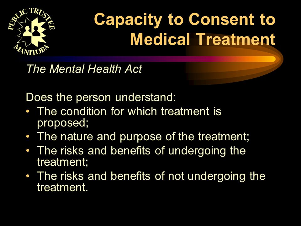 Capacity to Consent to Medical Treatment The Mental Health Act Does the person understand: The condition for which treatment is proposed; The nature and purpose of the treatment; The risks and benefits of undergoing the treatment; The risks and benefits of not undergoing the treatment.