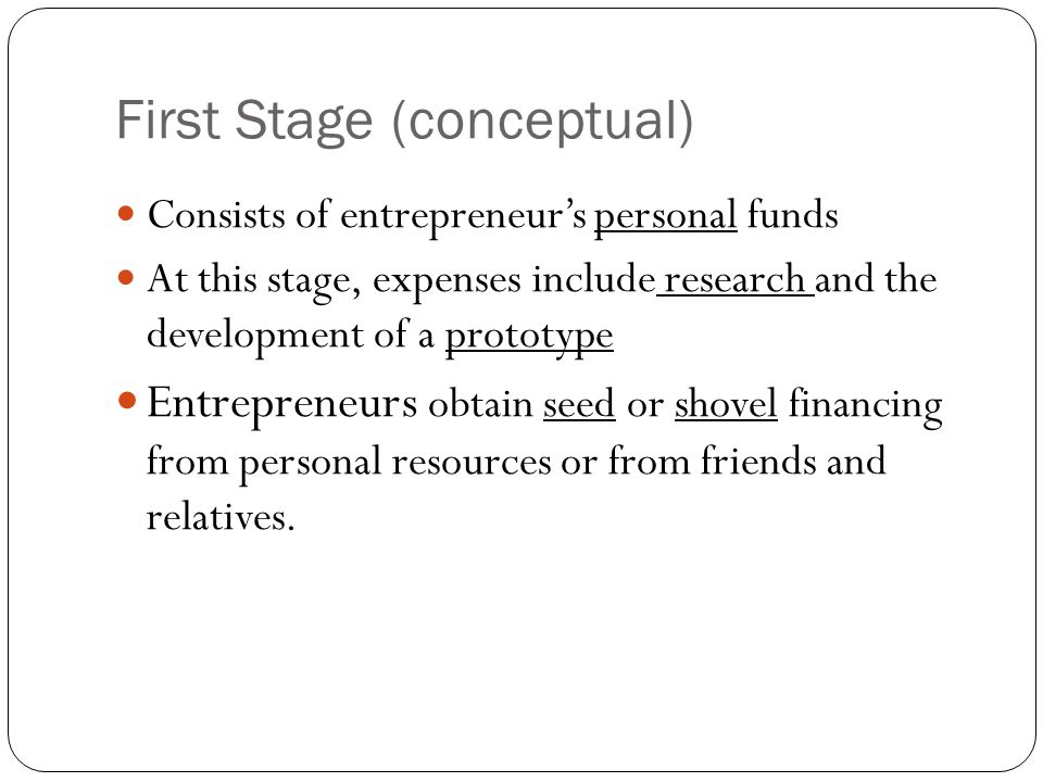 First Stage (conceptual) Consists of entrepreneur's personal funds At this stage, expenses include research and the development of a prototype Entrepreneurs obtain seed or shovel financing from personal resources or from friends and relatives.