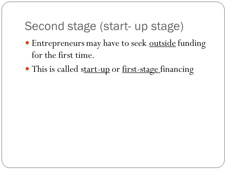 Second stage (start- up stage) Entrepreneurs may have to seek outside funding for the first time.