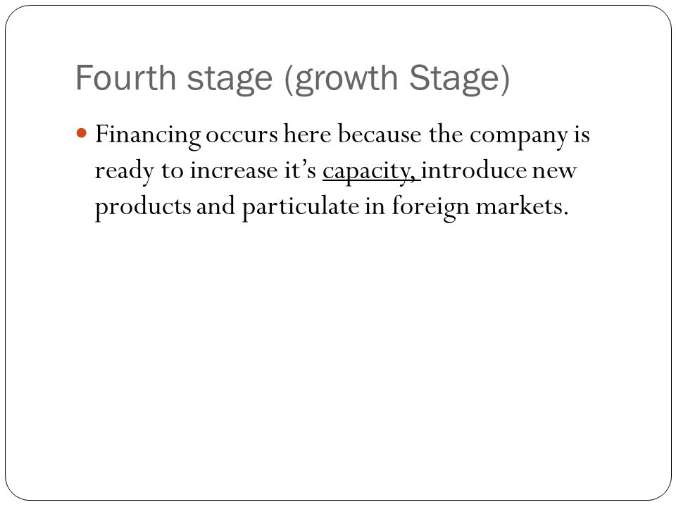 Fourth stage (growth Stage) Financing occurs here because the company is ready to increase it's capacity, introduce new products and particulate in foreign markets.