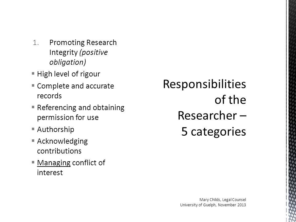 1.Promoting Research Integrity (positive obligation)  High level of rigour  Complete and accurate records  Referencing and obtaining permission for use  Authorship  Acknowledging contributions  Managing conflict of interest Responsibilities of the Researcher – 5 categories Mary Childs, Legal Counsel University of Guelph, November 2013