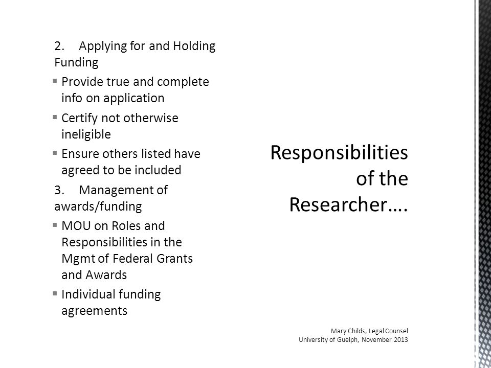 2.Applying for and Holding Funding  Provide true and complete info on application  Certify not otherwise ineligible  Ensure others listed have agreed to be included 3.Management of awards/funding  MOU on Roles and Responsibilities in the Mgmt of Federal Grants and Awards  Individual funding agreements Responsibilities of the Researcher….
