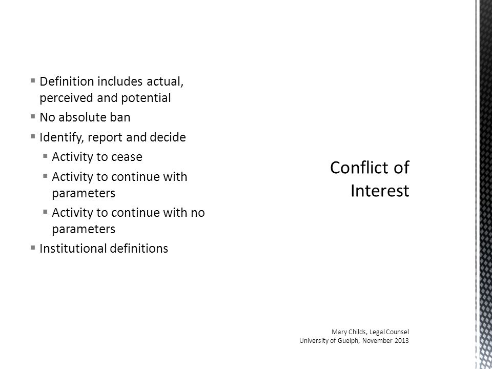  Definition includes actual, perceived and potential  No absolute ban  Identify, report and decide  Activity to cease  Activity to continue with parameters  Activity to continue with no parameters  Institutional definitions Mary Childs, Legal Counsel University of Guelph, November 2013