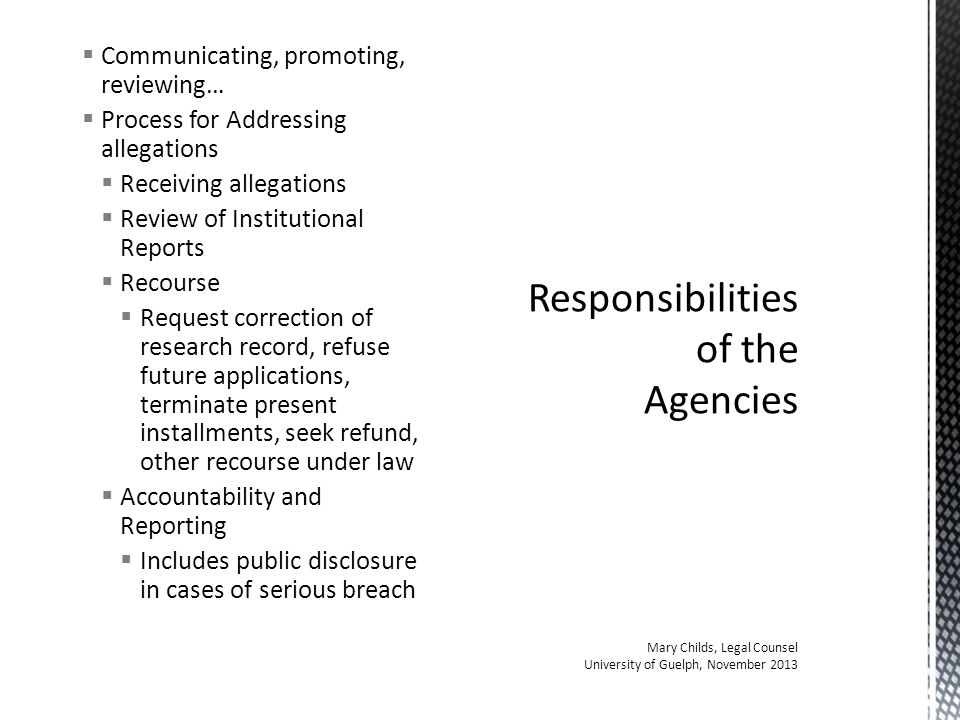  Communicating, promoting, reviewing…  Process for Addressing allegations  Receiving allegations  Review of Institutional Reports  Recourse  Request correction of research record, refuse future applications, terminate present installments, seek refund, other recourse under law  Accountability and Reporting  Includes public disclosure in cases of serious breach Responsibilities of the Agencies Mary Childs, Legal Counsel University of Guelph, November 2013