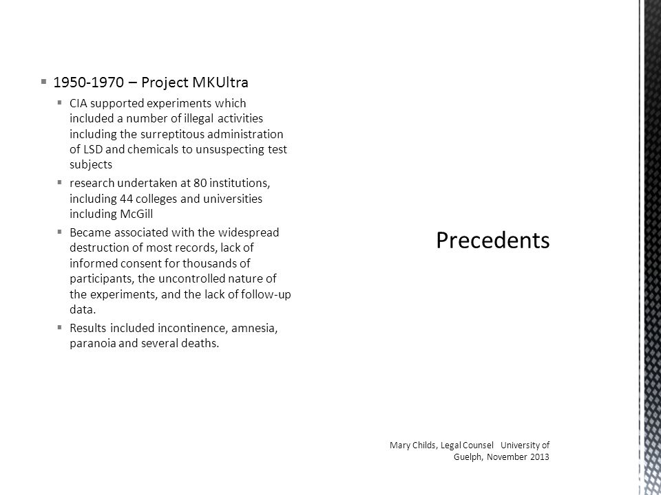  1950-1970 – Project MKUltra  CIA supported experiments which included a number of illegal activities including the surreptitous administration of LSD and chemicals to unsuspecting test subjects  research undertaken at 80 institutions, including 44 colleges and universities including McGill  Became associated with the widespread destruction of most records, lack of informed consent for thousands of participants, the uncontrolled nature of the experiments, and the lack of follow-up data.