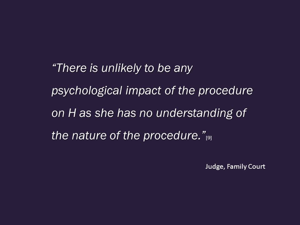 There is unlikely to be any psychological impact of the procedure on H as she has no understanding of the nature of the procedure. [9] Judge, Family Court