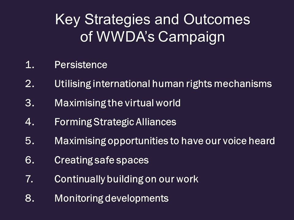 1.Persistence 2.Utilising international human rights mechanisms 3.Maximising the virtual world 4.Forming Strategic Alliances 5.Maximising opportunities to have our voice heard 6.Creating safe spaces 7.Continually building on our work 8.Monitoring developments Key Strategies and Outcomes of WWDA's Campaign