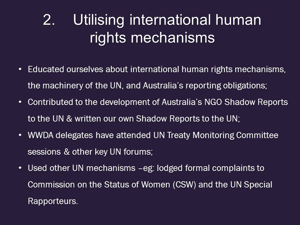 2.Utilising international human rights mechanisms Educated ourselves about international human rights mechanisms, the machinery of the UN, and Australia's reporting obligations; Educated ourselves about international human rights mechanisms, the machinery of the UN, and Australia's reporting obligations; Contributed to the development of Australia's NGO Shadow Reports to the UN & written our own Shadow Reports to the UN; Contributed to the development of Australia's NGO Shadow Reports to the UN & written our own Shadow Reports to the UN; WWDA delegates have attended UN Treaty Monitoring Committee sessions & other key UN forums; WWDA delegates have attended UN Treaty Monitoring Committee sessions & other key UN forums; Used other UN mechanisms –eg: lodged formal complaints to Commission on the Status of Women (CSW) and the UN Special Rapporteurs.