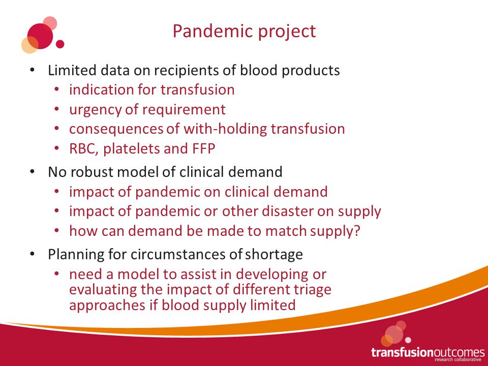 Pandemic project Limited data on recipients of blood products indication for transfusion urgency of requirement consequences of with-holding transfusion RBC, platelets and FFP No robust model of clinical demand impact of pandemic on clinical demand impact of pandemic or other disaster on supply how can demand be made to match supply.