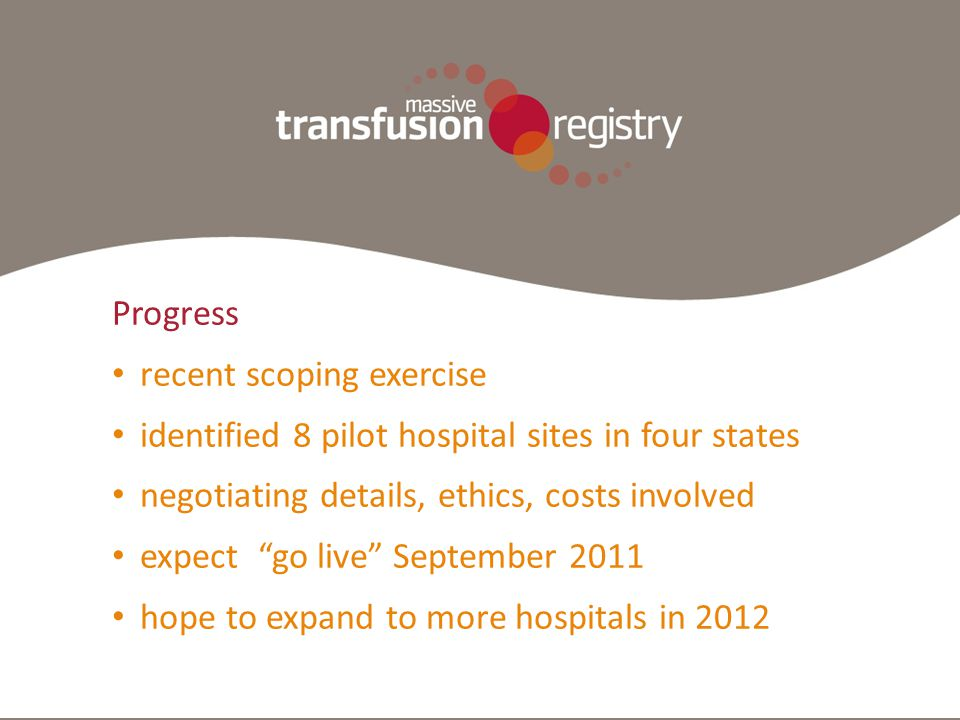 MTR Demographic Information Clinical Coding ICD-10 AR-DRG Transfusion History Laboratory Results Pharmacy National or Local Databases/ Registries ANZICS ASCTS Trauma Progress recent scoping exercise identified 8 pilot hospital sites in four states negotiating details, ethics, costs involved expect go live September 2011 hope to expand to more hospitals in 2012