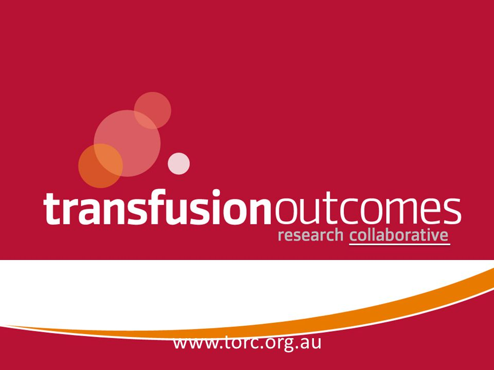 TORC Seminars November 2008 Transfusion Safety: Tackling the 'Real' Risks August 2009 Patient Consent in Blood Transfusion November 2010 Critical Bleeding and Massive Transfusion Perioperative Blood Management 9 September 2011 (watch this space ) www.torc.org.au