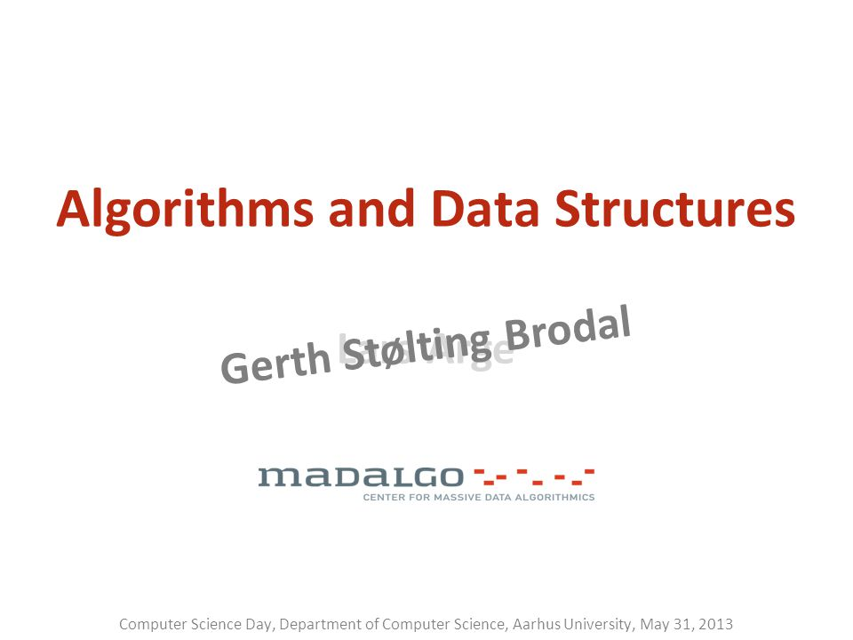 Lars Arge Gerth Stølting Brodal Algorithms and Data Structures Computer Science Day, Department of Computer Science, Aarhus University, May 31, 2013