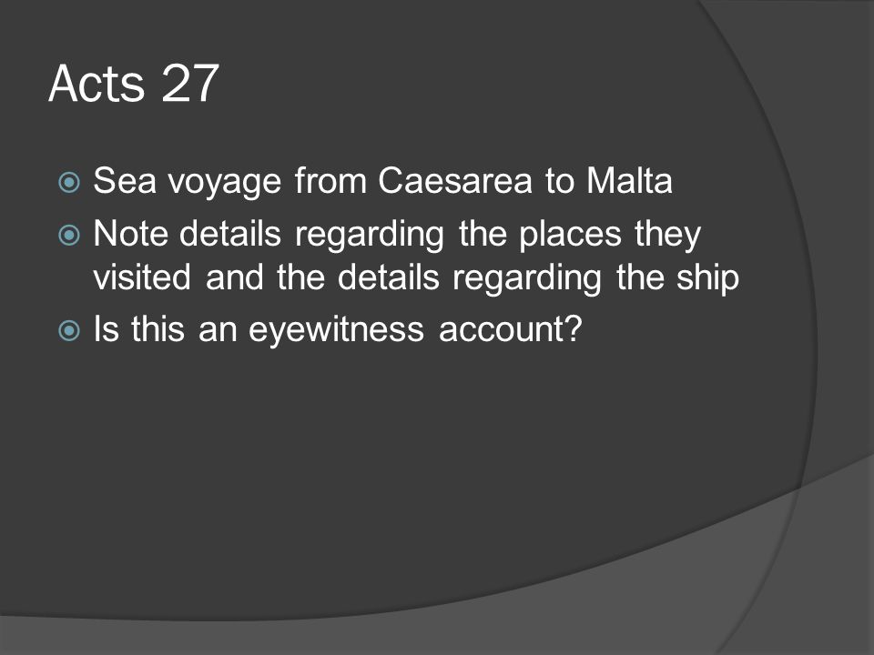Acts 27  Sea voyage from Caesarea to Malta  Note details regarding the places they visited and the details regarding the ship  Is this an eyewitness account