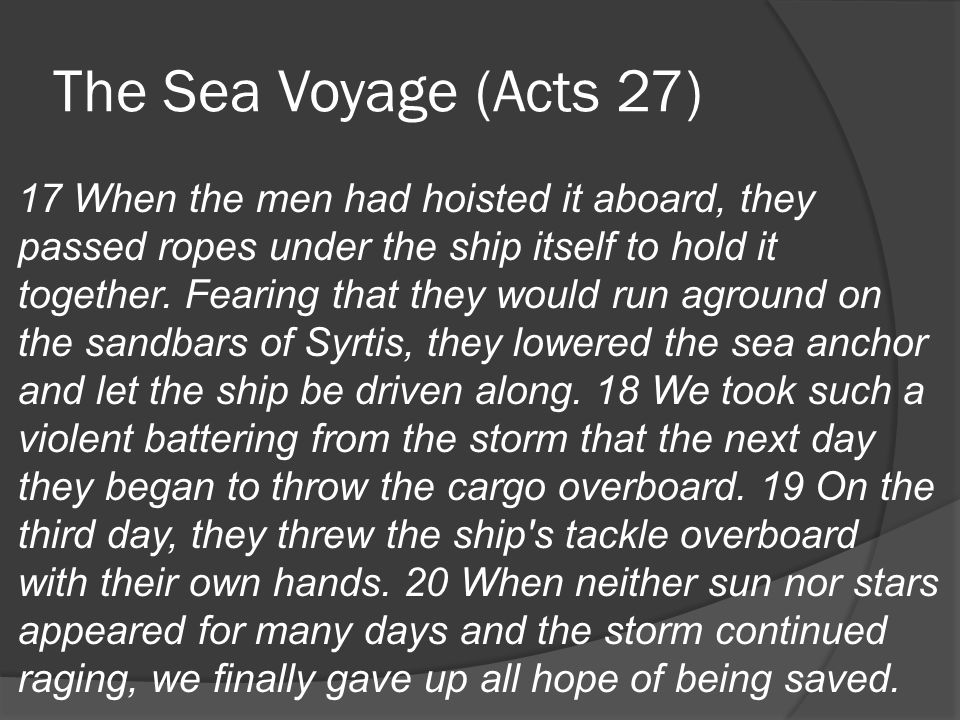 The Sea Voyage (Acts 27) 17 When the men had hoisted it aboard, they passed ropes under the ship itself to hold it together.