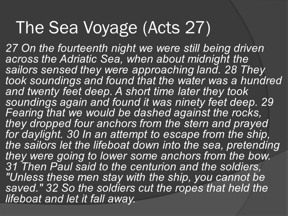 The Sea Voyage (Acts 27) 27 On the fourteenth night we were still being driven across the Adriatic Sea, when about midnight the sailors sensed they were approaching land.