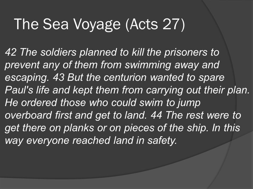The Sea Voyage (Acts 27) 42 The soldiers planned to kill the prisoners to prevent any of them from swimming away and escaping.