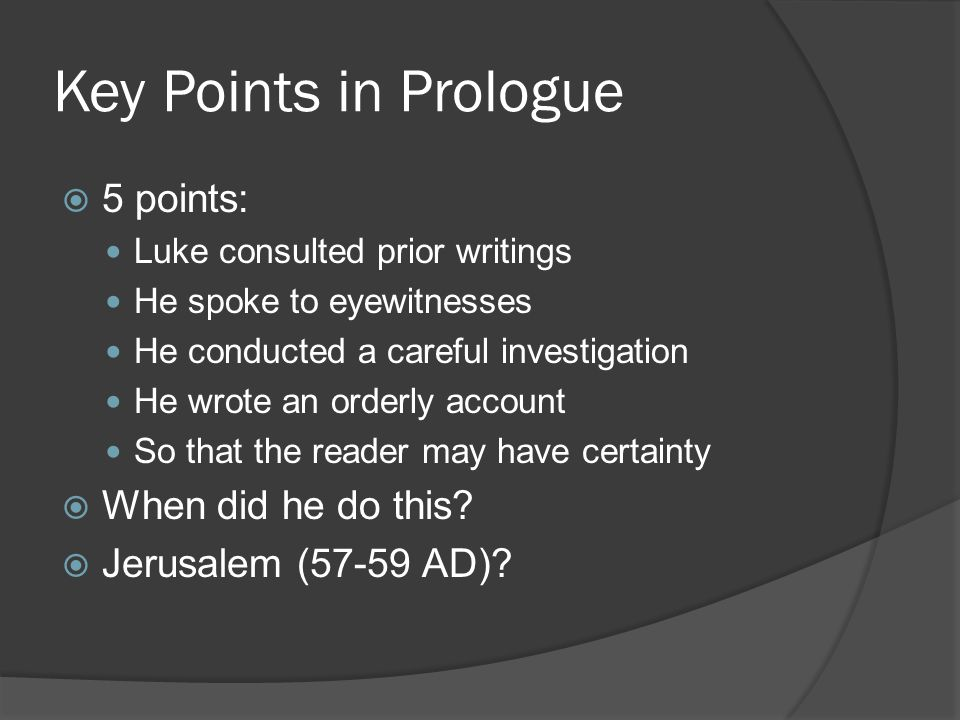 Key Points in Prologue  5 points: Luke consulted prior writings He spoke to eyewitnesses He conducted a careful investigation He wrote an orderly account So that the reader may have certainty  When did he do this.