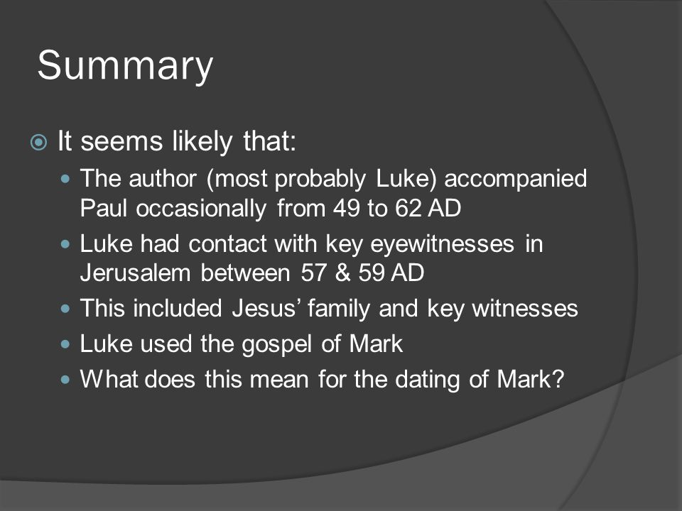 Summary  It seems likely that: The author (most probably Luke) accompanied Paul occasionally from 49 to 62 AD Luke had contact with key eyewitnesses in Jerusalem between 57 & 59 AD This included Jesus' family and key witnesses Luke used the gospel of Mark What does this mean for the dating of Mark