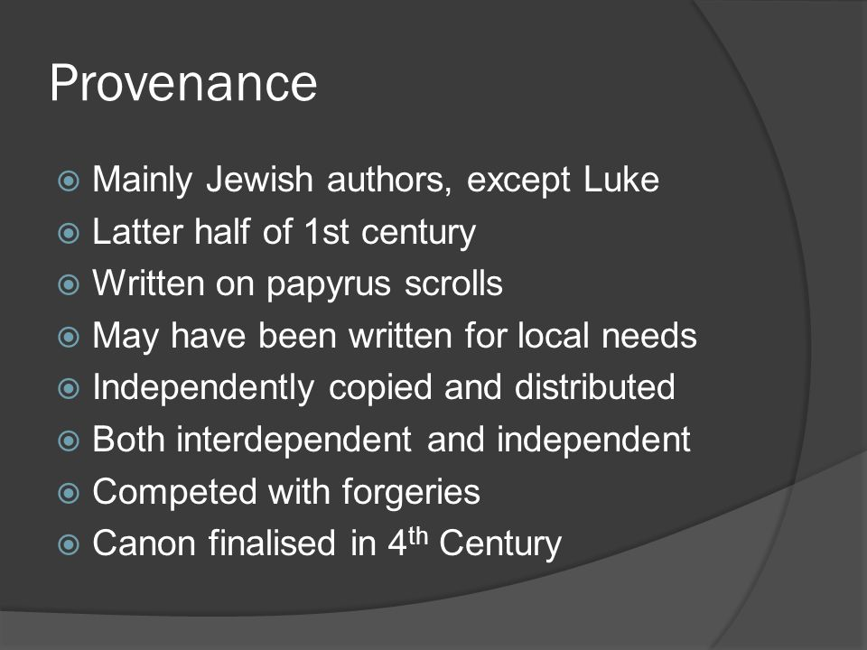 Provenance  Mainly Jewish authors, except Luke  Latter half of 1st century  Written on papyrus scrolls  May have been written for local needs  Independently copied and distributed  Both interdependent and independent  Competed with forgeries  Canon finalised in 4 th Century
