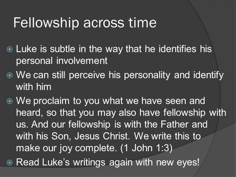 Fellowship across time  Luke is subtle in the way that he identifies his personal involvement  We can still perceive his personality and identify with him  We proclaim to you what we have seen and heard, so that you may also have fellowship with us.