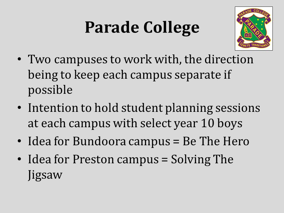 Two campuses to work with, the direction being to keep each campus separate if possible Intention to hold student planning sessions at each campus with select year 10 boys Idea for Bundoora campus = Be The Hero Idea for Preston campus = Solving The Jigsaw Parade College