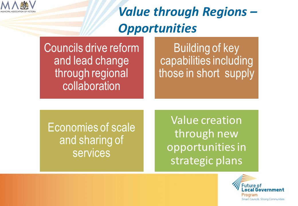 Value through Regions – Opportunities Councils drive reform and lead change through regional collaboration Building of key capabilities including those in short supply Economies of scale and sharing of services Value creation through new opportunities in strategic plans