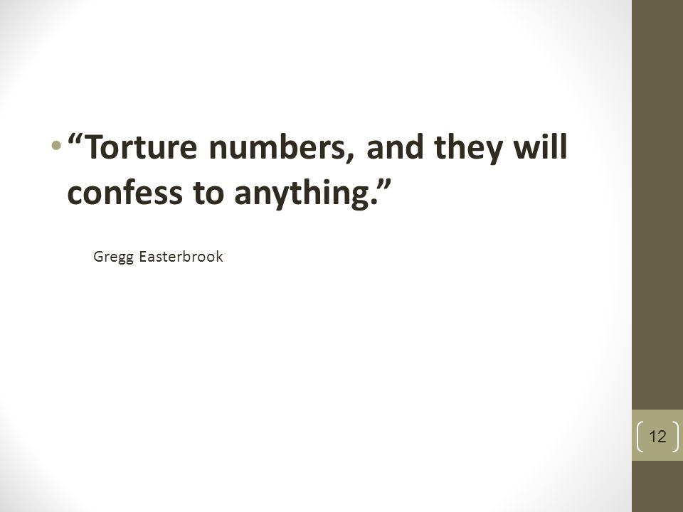 Torture numbers, and they will confess to anything. Gregg Easterbrook 12