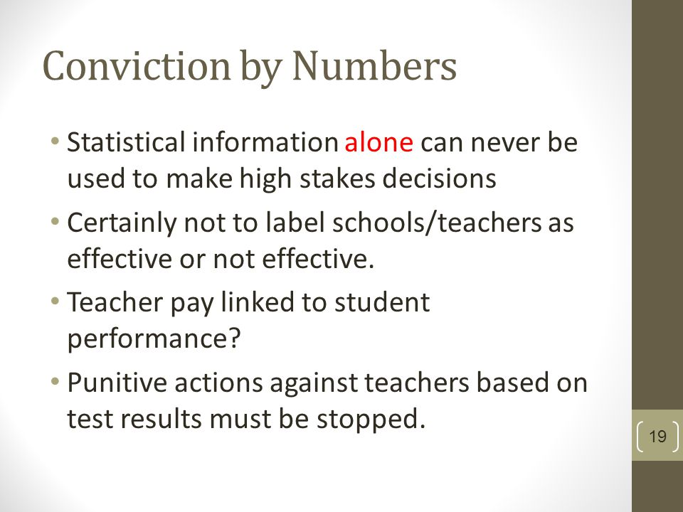 Conviction by Numbers Statistical information alone can never be used to make high stakes decisions Certainly not to label schools/teachers as effective or not effective.