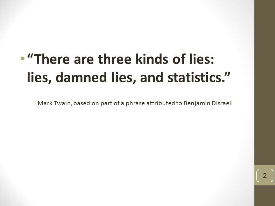 There are three kinds of lies: lies, damned lies, and statistics. Mark Twain, based on part of a phrase attributed to Benjamin Disraeli 2