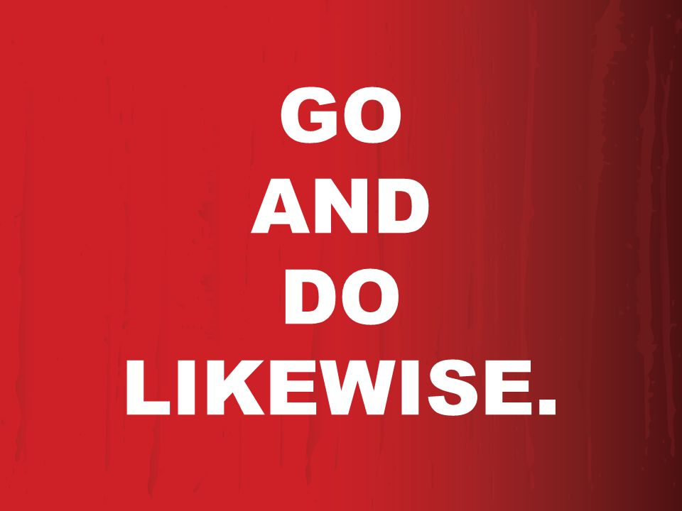 GO AND DO LIKEWISE.