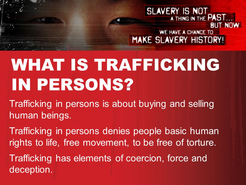 WHAT IS TRAFFICKING IN PERSONS. Trafficking in persons is about buying and selling human beings.